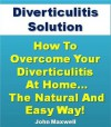 Diverticulitis Solution: How To Overcome Your Diverticulitis At Home... The Natural and Easy Way! (Diverticulitis Diet Secrets) - John Maxwell, Diverticulosis Institute