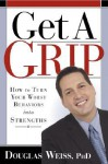 Get A Grip: How to Take Control of the Things that are Controlling You - Douglas Weiss