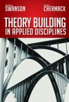 Theory Building in Applied Disciplines - Richard A. Swanson, Thomas J. Chermack