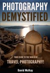 Photography Demystified: Your Guide to the World of Travel Photography - David McKay, Steve Scurich