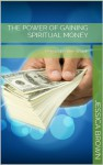The Power of Gaining Spiritual Money: Beyond Positive Words - Jessica Brown