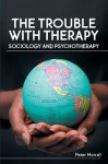 The Trouble with Therapy: Sociology and Psychotherapy - Peter Morrall
