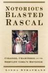Notorious Blasted Rascal: Colonel Charteris and the Servant Girl's Revenge - Linda Stratmann