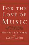 For the Love of Music: Invitations to Listening - Michael Steinberg, Larry Rothe