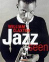 Jazz Seen: The Music of Images-William Claxton's History of Jazz - Don Heckman, Don Heckman