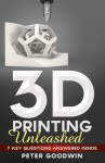 3D Printing Unleashed: 7 Key Questions Answered Inside - Peter Goodwin, Stellaris, Creativelog