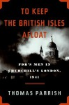 To Keep the British Isles Afloat: FDR's Men in Churchill's London, 1941 - Thomas Parrish