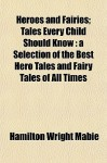 Heroes and Fairies; Tales Every Child Should Know: A Selection of the Best Hero Tales and Fairy Tales of All Times - Hamilton Wright Mabie