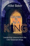 Counsel Fit for a King: Leadership Lessons from the Old Testament Kings - Mike Baker