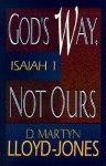 God's Way, Not Ours: Isaiah 1 - D. Martyn Lloyd-Jones