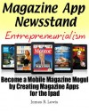 Magazine App Newsstand Entrepreneurialism (Become A Mobile Magazine Mogul By Creating Magazine Apps For The Ipad) - James Lewis