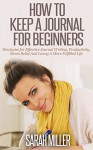Journaling: How To Keep A Journal For Beginners: Strategies For Effective Journal Writing, Productivity, Stress Relief And Living A More Fulfilled Life ... Journaling, Self Development, How To Write) - Sarah Miller