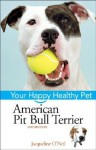 American Pit Bull Terrier: Your Happy Healthy Pet - Liz Palika, Jacqueline O'Neil