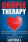 Couple therapy: For a flourishing everlasting love story: Complete blueprint to be the perfect Lover (lovers guide, couple advice, Relationship Communication, ... relationship, girlfriend relationshi) - Laeticia L.