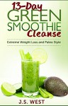 Juicing: 13-Day Green Smoothie Cleanse for Detoxing, Extreme Weight Loss and Paleo Style (Juicing Recipes, Juicing for weight Loss, Juicing) - J.S. West