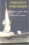 Strategy for Chaos: Revolutions in Military Affairs and the Evidence of History (Strategy and History) - Williamson Murray