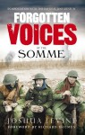Forgotten Voices of the Somme: The Most Devastating Battle of the Great War in the Words of Those Who Survived - Joshua Levine, Richard Holmes
