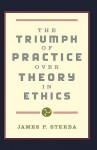 The Triumph Of Practice Over Theory In Ethics - James P. Sterba