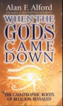 When the Gods Came Down: The Catastrophic Roots of Religion Revealed - Alan F. Alford