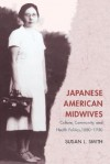 Japanese American Midwives: Culture, Community, and Health Politics, 1880-1950 - Susan L. Smith