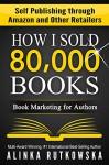 HOW I SOLD 80,000 BOOKS: Book Marketing for Authors (Self Publishing through Amazon and Other Retailers) - Alinka Rutkowska