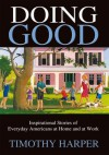 Doing Good : Inspirational Stories of Everyday Americans at Home and at Work - Timothy Harper