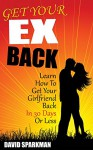 Get Your Ex Back: Learn How To Get Your Girlfriend Back in 30 Days Or Less - David Sparkman