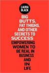Big Butts, Fat Thighs, and Other Secrets to Success: Empowering Women to Be Real in Business and in Life - Laura  Black