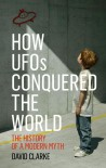 How UFOs Conquered the World: The History of a Modern Myth - David Clarke
