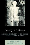 Body Matters: A Phenomenology of Sickness, Disease, and Illness - James Aho