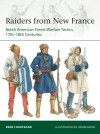 Raiders from New France: North American Forest Warfare Tactics, 17th-18th Centuries - Adam Hook, René Chartrand