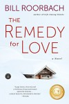 The Remedy for Love: A Novel - Bill Roorbach