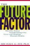 The Future Factor: The Five Forces Transforming Our Lives and Shaping Human Destiny - Michael G. Zey