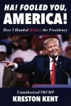 Unauthorized Trump: How I Handed Hillary the Presidency - Kreston Kent