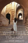 Wherever You Go: A Novel - Joan Leegant