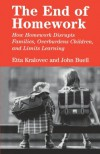 The End of Homework: How Homework Disrupts Families, Overburdens Children, and Limits Learning - Etta Kralovec, John Buell