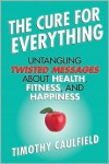 The Cure for Everything: Untangling Twisted Messages about Health, Fitness, and Happiness - Timothy Caulfield