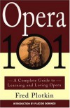 Opera 101: A Complete Guide to Learning and Loving Opera - Fred Plotkin, Placido  Domingo