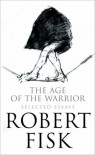 The Age Of The Warrior: Selected Essays - Robert Fisk