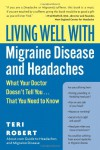 Living Well with Migraine Disease and Headaches: What Your Doctor Doesn't Tell You...That You Need to Know - Teri Robert