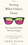 Seeing What Others Don't: The Remarkable Ways We Gain Insights - Gary Klein