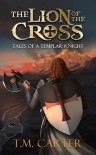 The Lion of the Cross: Tales of a Templar Knight - T.M. Carter
