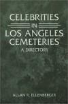 Celebrities in Los Angeles Cemeteries: A Directory - Allan R. Ellenberger