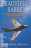 Beautiful Sabre: A USAF Pilot's Memoir of Gunnery School  and Flying the Storied F-86 F - Edward K. Mills II