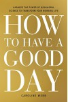 How to Have a Good Day: Harness the Power of Behavioral Science to Transform Your Working Life - Caroline Webb