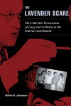 The Lavender Scare: The Cold War Persecution of Gays and Lesbians in the Federal Government - David K. Johnson