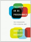 Program or Be Programmed: Ten Commands for a Digital Age - Douglas Rushkoff, Leland Purvis