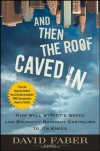 And Then the Roof Caved In: How Wall Street's Greed and Stupidity Brought Capitalism to Its Knees - David Faber