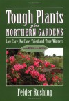 Tough Plants for Northern Gardens: Low Care, No Care, Tried and True Winners - Felder Rushing