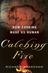 Catching Fire: How Cooking Made Us Human - Richard W. Wrangham